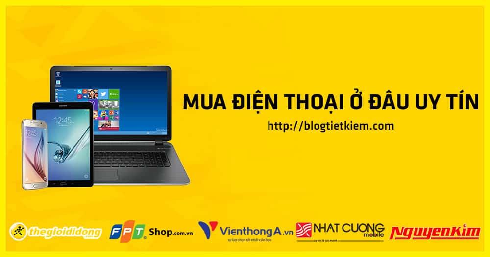 mua-dien-thoai-o-dau-uy-tin-dam-bao-chat-luong-tot-nhat-hien-nay